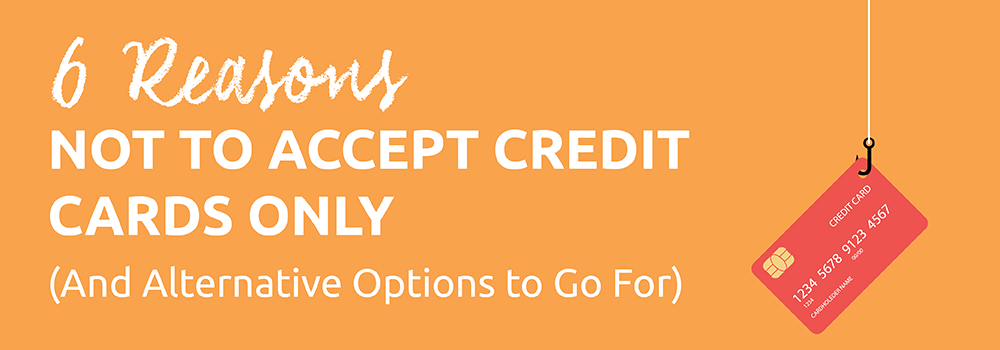 6 Reasons Not to Accept Credit Cards Only (And Alternative Options to Go For)